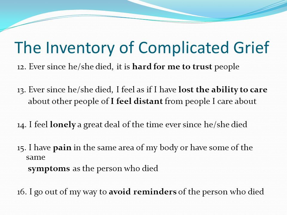 The Inventory of Complicated Grief 12. Ever since he/she died, it is hard for me to trust people 13. Ever since he/she died, I feel as if I have lost