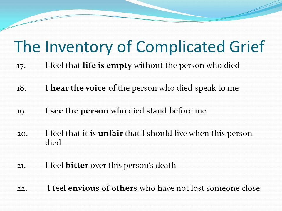 The Inventory of Complicated Grief 17. I feel that life is empty without the person who died 18. I hear the voice of the person who died speak to me 1