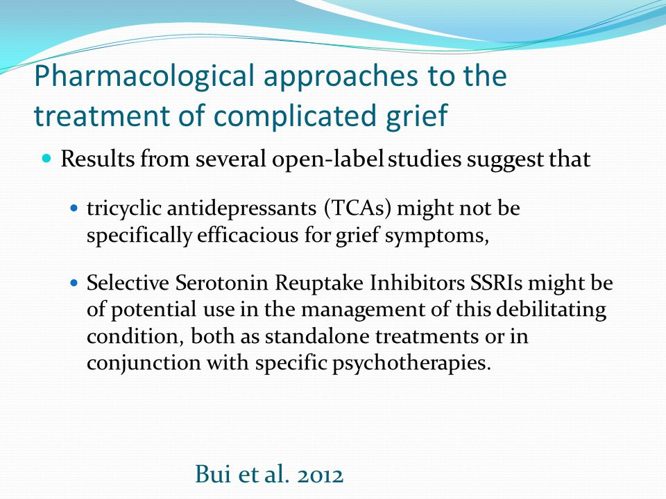 Pharmacological approaches to the treatment of complicated grief Results from several open-label studies suggest that tricyclic antidepressants (TCAs)