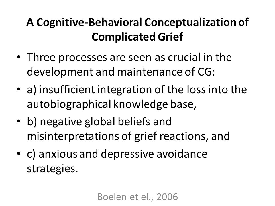 A Cognitive-Behavioral Conceptualization of Complicated Grief Three processes are seen as crucial in the development and maintenance of CG: a) insuffi
