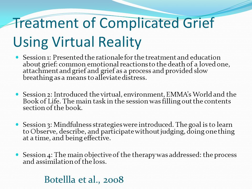 Treatment of Complicated Grief Using Virtual Reality Session 1: Presented the rationale for the treatment and education about grief: common emotional