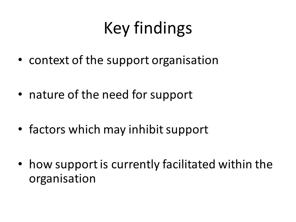 Key findings context of the support organisation nature of the need for support factors which may inhibit support how support is currently facilitated within the organisation
