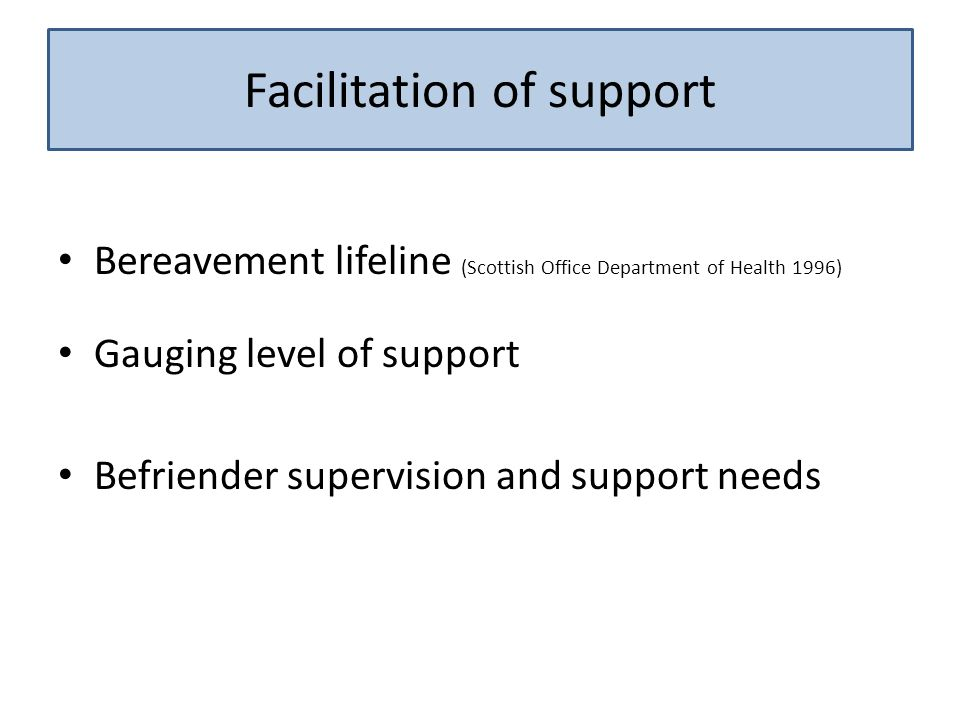 Bereavement lifeline (Scottish Office Department of Health 1996) Gauging level of support Befriender supervision and support needs Facilitation of support