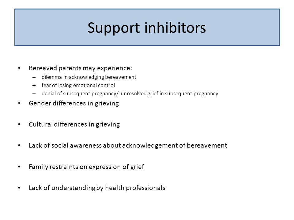 Support inhibitors Bereaved parents may experience: – dilemma in acknowledging bereavement – fear of losing emotional control – denial of subsequent pregnancy/ unresolved grief in subsequent pregnancy Gender differences in grieving Cultural differences in grieving Lack of social awareness about acknowledgement of bereavement Family restraints on expression of grief Lack of understanding by health professionals