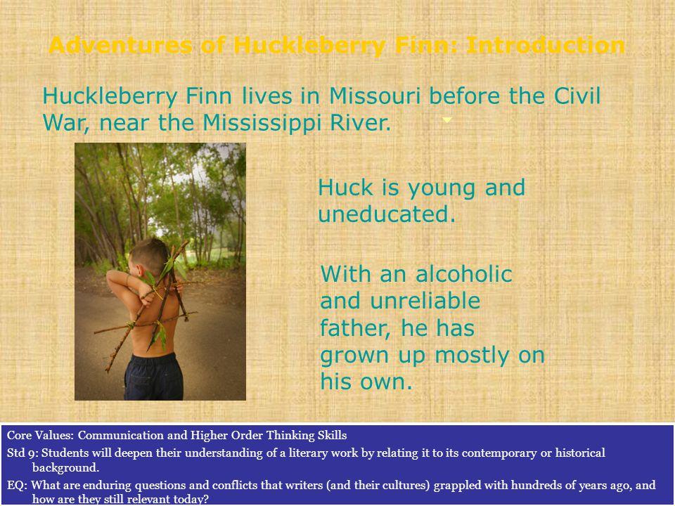 Huckleberry Finn lives in Missouri before the Civil War, near the Mississippi River.