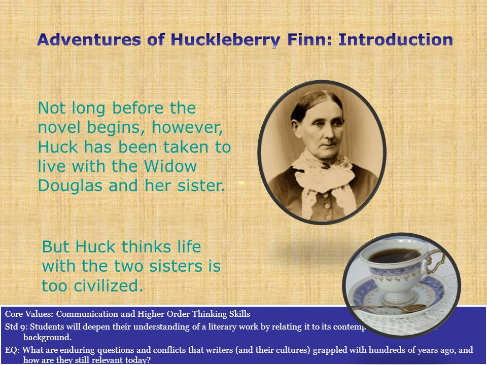 Not long before the novel begins, however, Huck has been taken to live with the Widow Douglas and her sister.