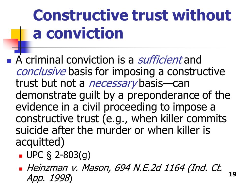 Constructive trust without a conviction A criminal conviction is a sufficient and conclusive basis for imposing a constructive trust but not a necessary basis—can demonstrate guilt by a preponderance of the evidence in a civil proceeding to impose a constructive trust (e.g., when killer commits suicide after the murder or when killer is acquitted) UPC § 2-803(g) Heinzman v.