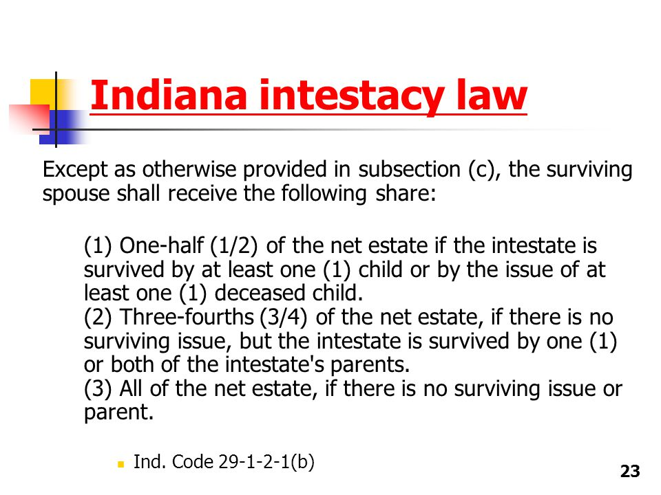 Indiana intestacy law Except as otherwise provided in subsection (c), the surviving spouse shall receive the following share: (1) One-half (1/2) of th