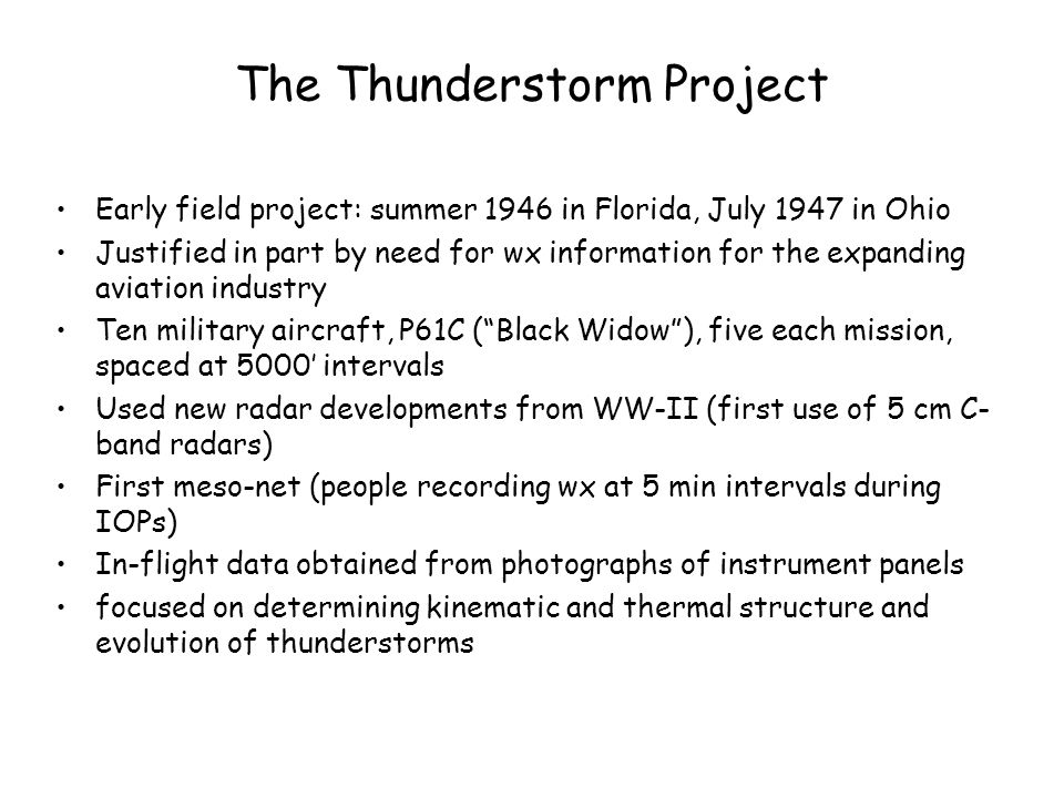 The Thunderstorm Project Early field project: summer 1946 in Florida, July 1947 in Ohio Justified in part by need for wx information for the expanding aviation industry Ten military aircraft, P61C ( Black Widow ), five each mission, spaced at 5000' intervals Used new radar developments from WW-II (first use of 5 cm C- band radars) First meso-net (people recording wx at 5 min intervals during IOPs) In-flight data obtained from photographs of instrument panels focused on determining kinematic and thermal structure and evolution of thunderstorms