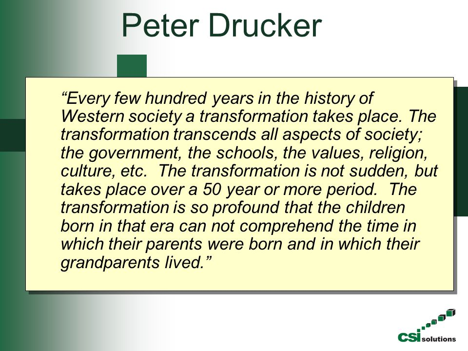 "Peter Drucker ""Every few hundred years in the history of Western society a transformation takes place. The transformation transcends all aspects of so"
