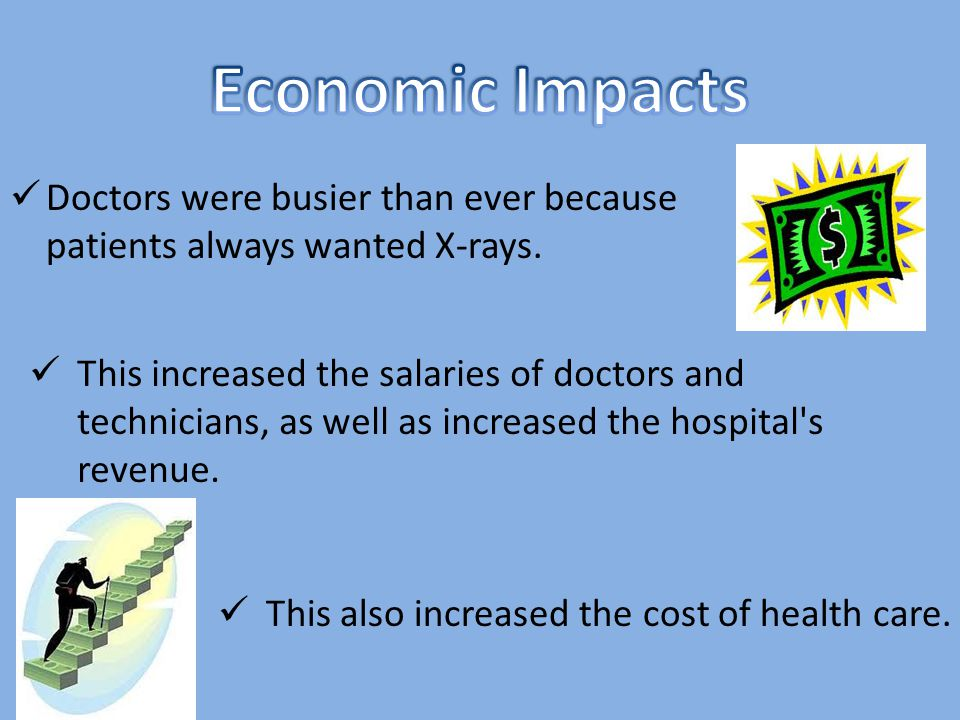 Doctors were busier than ever because patients always wanted X-rays. This also increased the cost of health care. This increased the salaries of docto