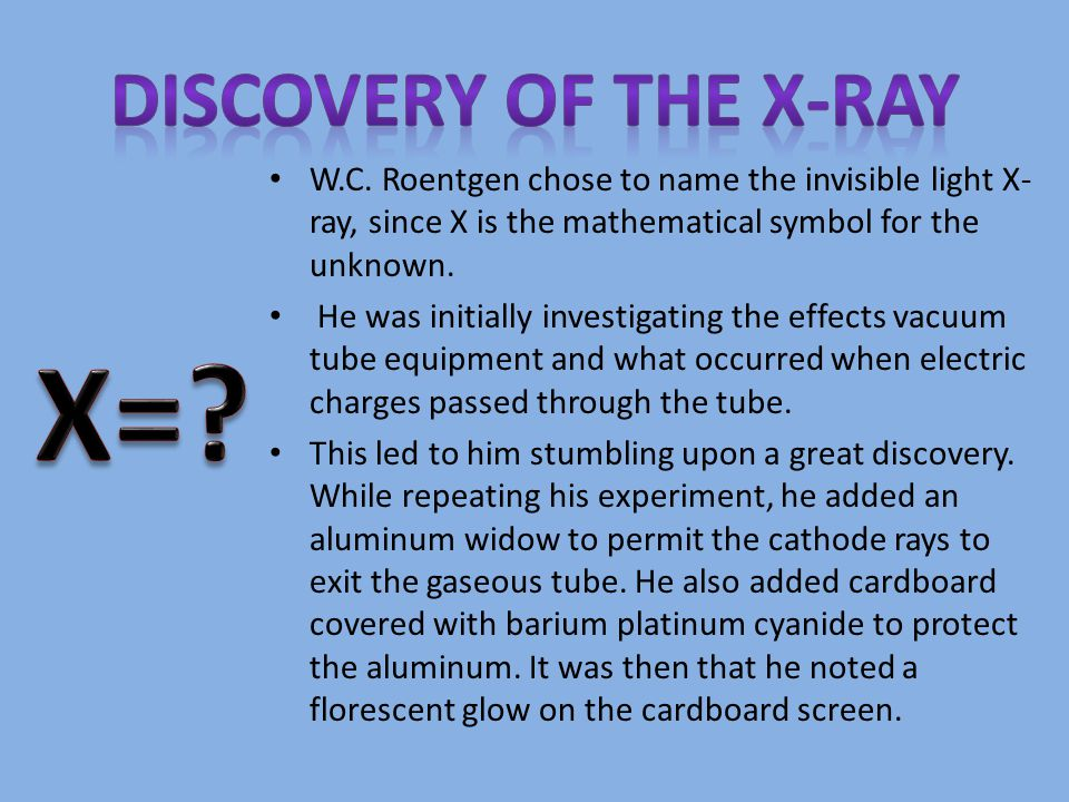 W.C. Roentgen chose to name the invisible light X- ray, since X is the mathematical symbol for the unknown. He was initially investigating the effects
