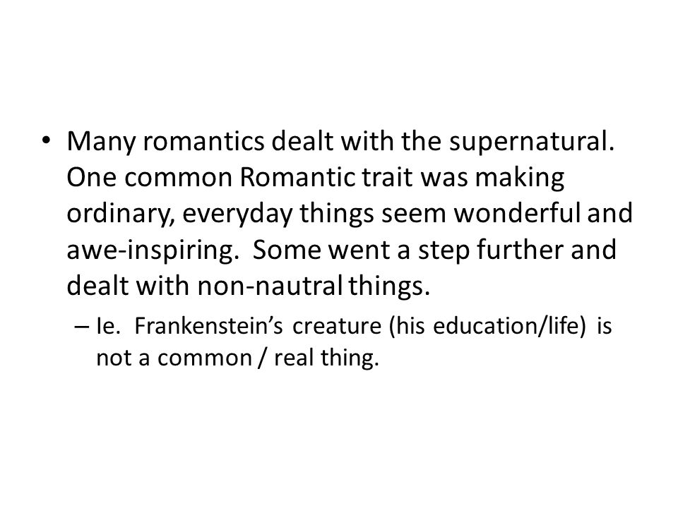 Many romantics dealt with the supernatural. One common Romantic trait was making ordinary, everyday things seem wonderful and awe-inspiring. Some went