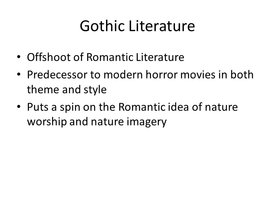 Gothic Literature Offshoot of Romantic Literature Predecessor to modern horror movies in both theme and style Puts a spin on the Romantic idea of natu