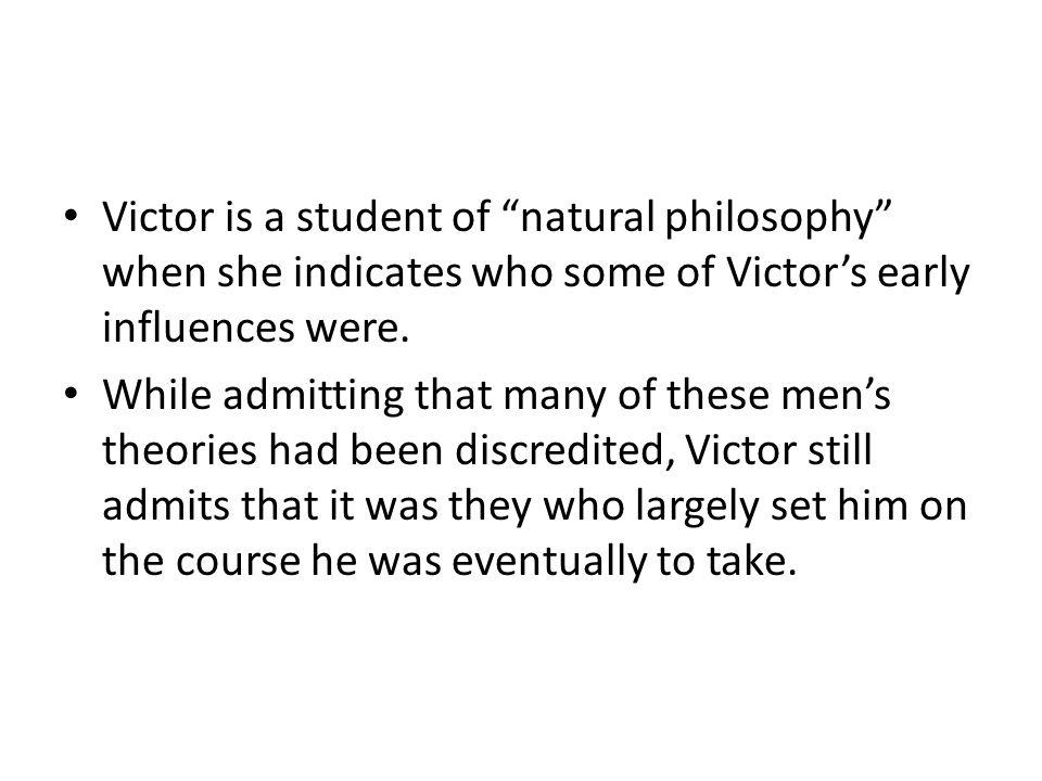 """Victor is a student of """"natural philosophy"""" when she indicates who some of Victor's early influences were. While admitting that many of these men's th"""