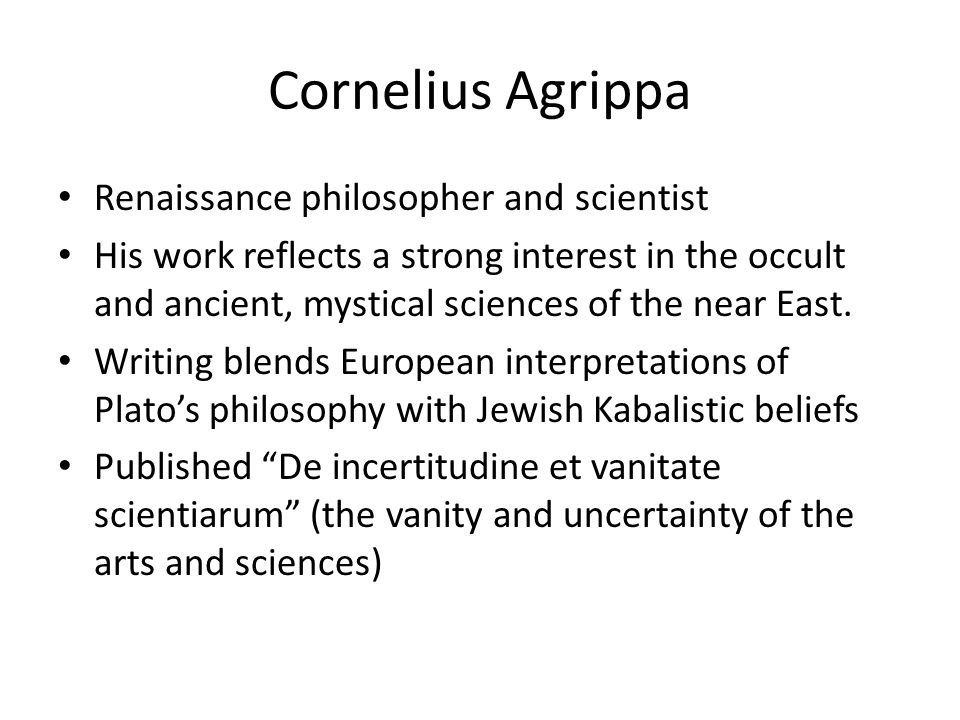 Cornelius Agrippa Renaissance philosopher and scientist His work reflects a strong interest in the occult and ancient, mystical sciences of the near East.