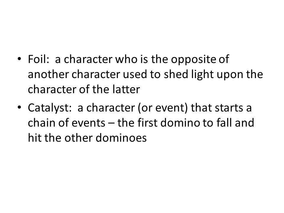 Foil: a character who is the opposite of another character used to shed light upon the character of the latter Catalyst: a character (or event) that s
