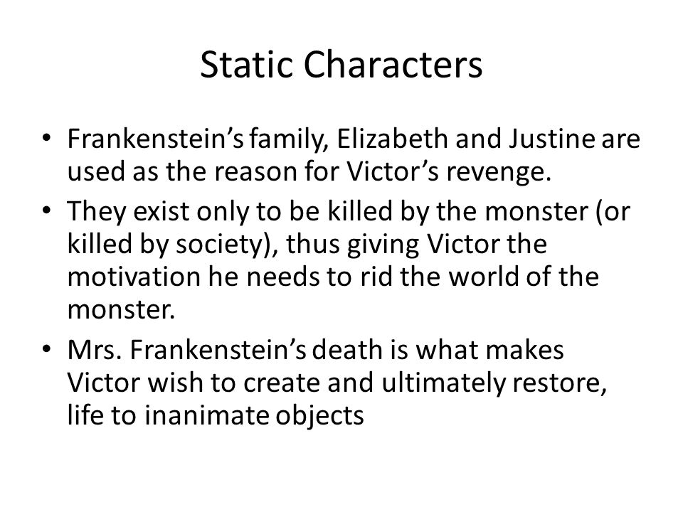 Static Characters Frankenstein's family, Elizabeth and Justine are used as the reason for Victor's revenge. They exist only to be killed by the monste