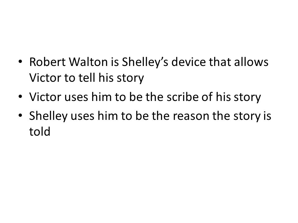 Robert Walton is Shelley's device that allows Victor to tell his story Victor uses him to be the scribe of his story Shelley uses him to be the reason the story is told