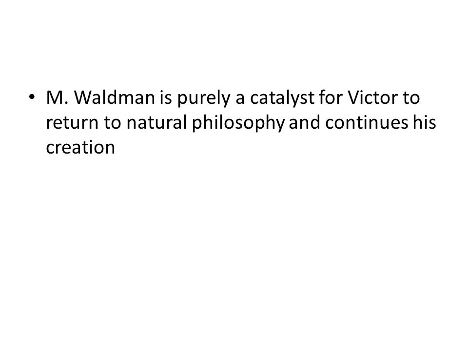 M. Waldman is purely a catalyst for Victor to return to natural philosophy and continues his creation