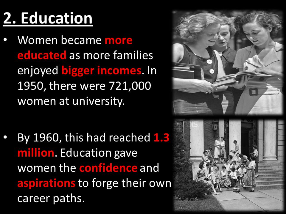 2. Education Women became more educated as more families enjoyed bigger incomes.