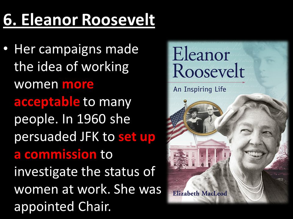 6. Eleanor Roosevelt Her campaigns made the idea of working women more acceptable to many people.