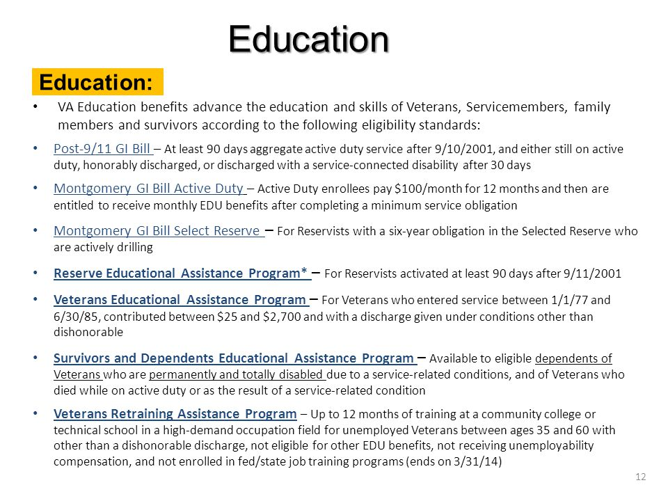 VA Education benefits advance the education and skills of Veterans, Servicemembers, family members and survivors according to the following eligibility standards: Post-9/11 GI Bill – At least 90 days aggregate active duty service after 9/10/2001, and either still on active duty, honorably discharged, or discharged with a service-connected disability after 30 days Montgomery GI Bill Active Duty – Active Duty enrollees pay $100/month for 12 months and then are entitled to receive monthly EDU benefits after completing a minimum service obligation Montgomery GI Bill Select Reserve – For Reservists with a six-year obligation in the Selected Reserve who are actively drilling Reserve Educational Assistance Program* – For Reservists activated at least 90 days after 9/11/2001 Veterans Educational Assistance Program – For Veterans who entered service between 1/1/77 and 6/30/85, contributed between $25 and $2,700 and with a discharge given under conditions other than dishonorable Survivors and Dependents Educational Assistance Program – Available to eligible dependents of Veterans who are permanently and totally disabled due to a service-related conditions, and of Veterans who died while on active duty or as the result of a service-related condition Veterans Retraining Assistance Program – Up to 12 months of training at a community college or technical school in a high-demand occupation field for unemployed Veterans between ages 35 and 60 with other than a dishonorable discharge, not eligible for other EDU benefits, not receiving unemployability compensation, and not enrolled in fed/state job training programs (ends on 3/31/14) Education: Education 12