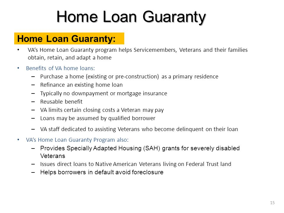 VA's Home Loan Guaranty program helps Servicemembers, Veterans and their families obtain, retain, and adapt a home Benefits of VA home loans: – Purchase a home (existing or pre-construction) as a primary residence – Refinance an existing home loan – Typically no downpayment or mortgage insurance – Reusable benefit – VA limits certain closing costs a Veteran may pay – Loans may be assumed by qualified borrower – VA staff dedicated to assisting Veterans who become delinquent on their loan VA's Home Loan Guaranty Program also: –Provides Specially Adapted Housing (SAH) grants for severely disabled Veterans – Issues direct loans to Native American Veterans living on Federal Trust land –Helps borrowers in default avoid foreclosure Home Loan Guaranty 15 Home Loan Guaranty: