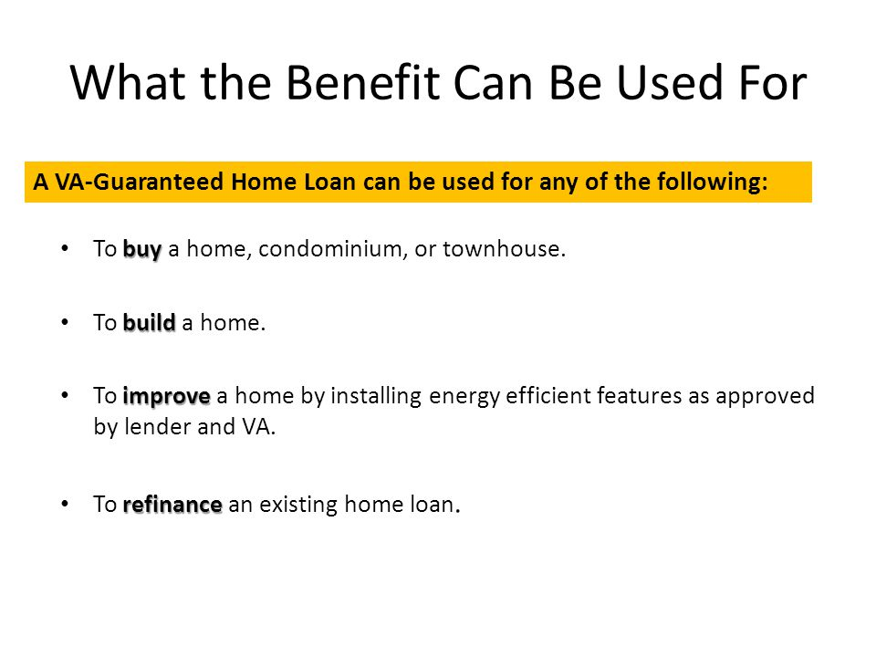 What the Benefit Can Be Used For buy To buy a home, condominium, or townhouse. build To build a home. improve To improve a home by installing energy e