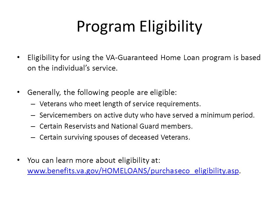 Program Eligibility Eligibility for using the VA-Guaranteed Home Loan program is based on the individual's service. Generally, the following people ar