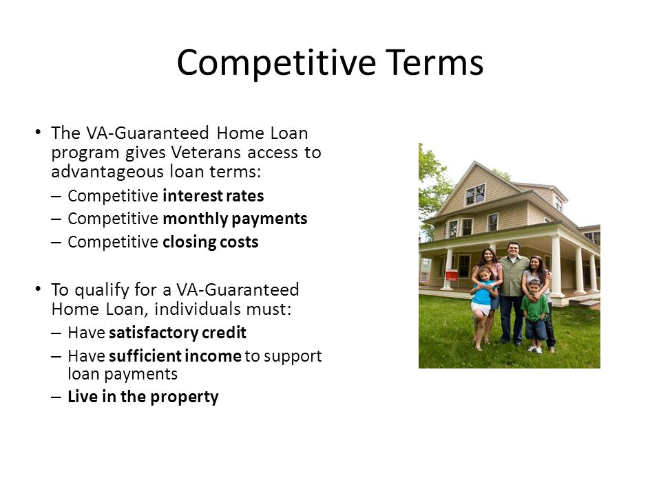 Competitive Terms The VA-Guaranteed Home Loan program gives Veterans access to advantageous loan terms: – Competitive interest rates – Competitive monthly payments – Competitive closing costs To qualify for a VA-Guaranteed Home Loan, individuals must: – Have satisfactory credit – Have sufficient income to support loan payments – Live in the property