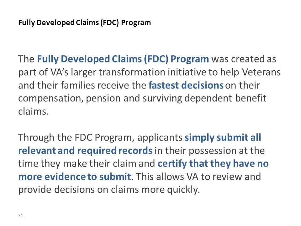 Fully Developed Claims (FDC) Program 31 The Fully Developed Claims (FDC) Program was created as part of VA's larger transformation initiative to help