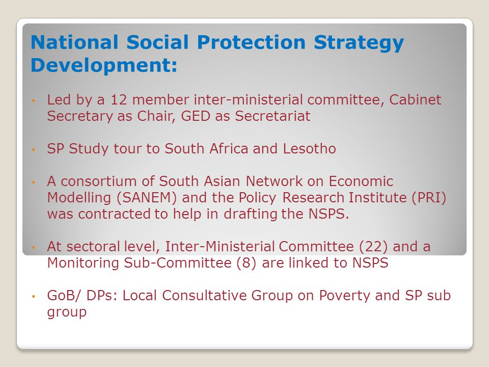 National Social Protection Strategy Development: Led by a 12 member inter-ministerial committee, Cabinet Secretary as Chair, GED as Secretariat SP Study tour to South Africa and Lesotho A consortium of South Asian Network on Economic Modelling (SANEM) and the Policy Research Institute (PRI) was contracted to help in drafting the NSPS.