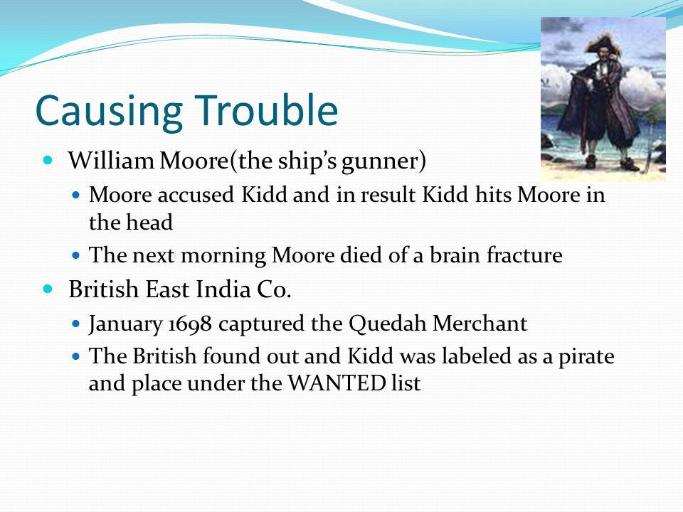 Causing Trouble William Moore(the ship's gunner) Moore accused Kidd and in result Kidd hits Moore in the head The next morning Moore died of a brain f