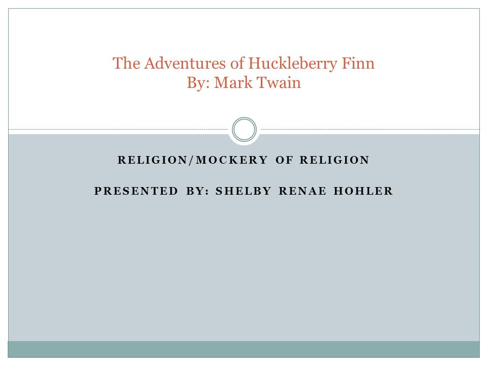 RELIGION/MOCKERY OF RELIGION PRESENTED BY: SHELBY RENAE HOHLER The Adventures of Huckleberry Finn By: Mark Twain