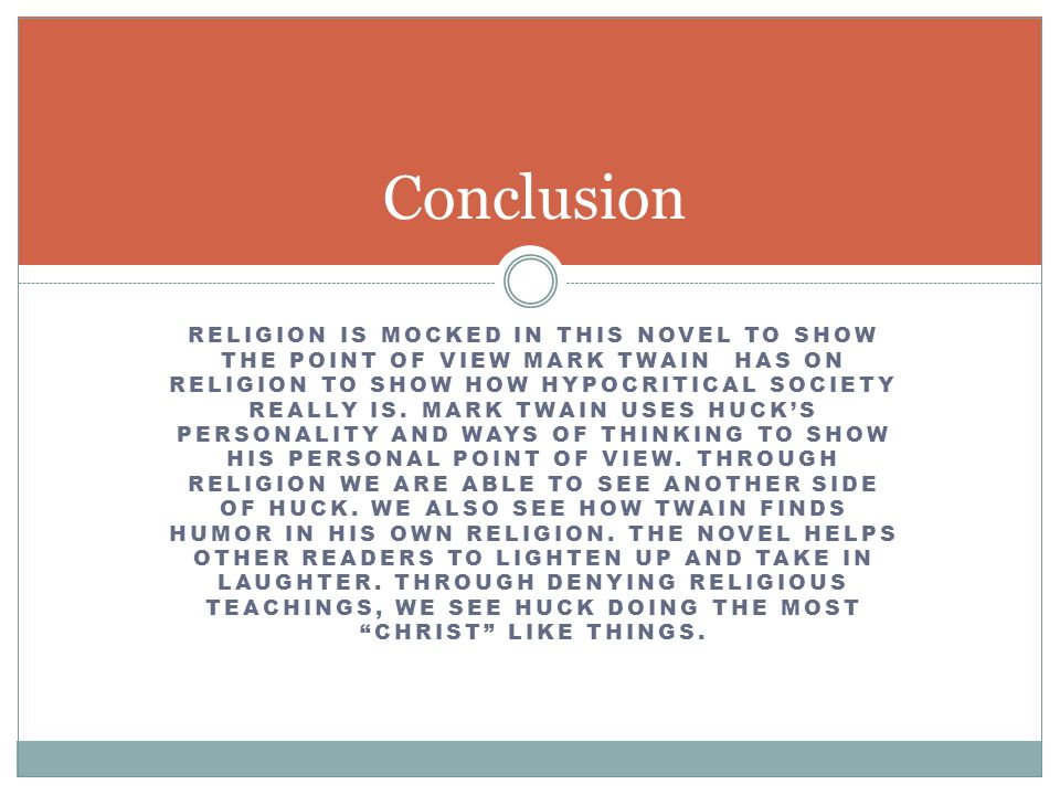 RELIGION IS MOCKED IN THIS NOVEL TO SHOW THE POINT OF VIEW MARK TWAIN HAS ON RELIGION TO SHOW HOW HYPOCRITICAL SOCIETY REALLY IS. MARK TWAIN USES HUCK