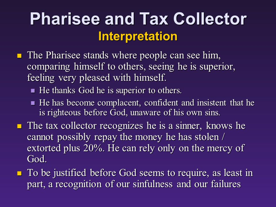 Pharisee and Tax Collector Interpretation Jesus' listeners would have been shocked to hear Jesus say the Pharisee was not justified before God, that the tax collector was the person who went home justified before God.