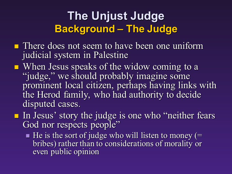 The Unjust Judge Background - Widows Numerous protective laws in Israel attempted to meliorate the oppression and hardship that were often the lot of widows: Numerous protective laws in Israel attempted to meliorate the oppression and hardship that were often the lot of widows: God himself defended the cause of the widow (Deut.