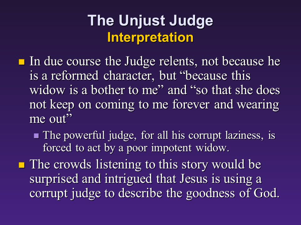 The Unjust Judge Background – The Judge There does not seem to have been one uniform judicial system in Palestine There does not seem to have been one uniform judicial system in Palestine When Jesus speaks of the widow coming to a judge, we should probably imagine some prominent local citizen, perhaps having links with the Herod family, who had authority to decide disputed cases.