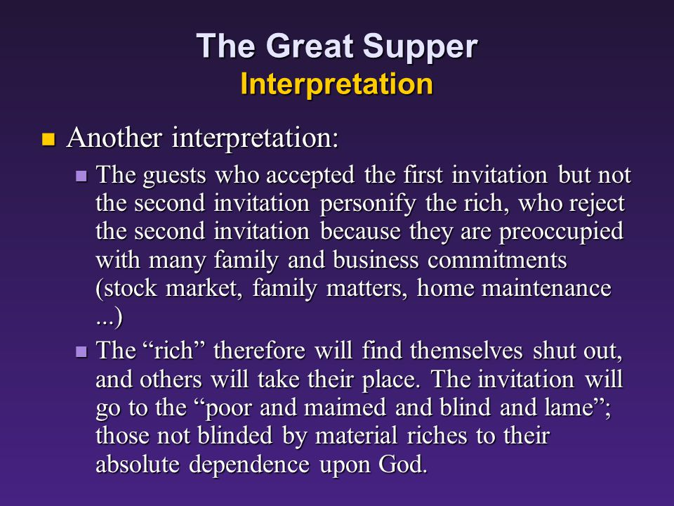 The Great Supper Interpretation One interpretation: One interpretation: The guests who accepted the first invitation but not the second invitation personify the religious leaders of Israel in Jesus' day The guests who accepted the first invitation but not the second invitation personify the religious leaders of Israel in Jesus' day God's kingdom will not lack citizens.