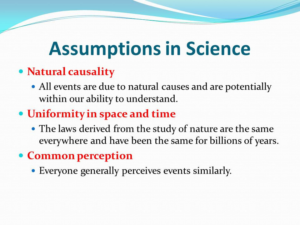 Assumptions in Science Natural causality All events are due to natural causes and are potentially within our ability to understand.