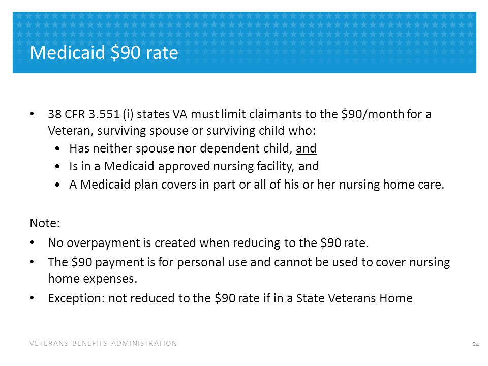 VETERANS BENEFITS ADMINISTRATION Medicaid $90 rate 38 CFR 3.551 (i) states VA must limit claimants to the $90/month for a Veteran, surviving spouse or