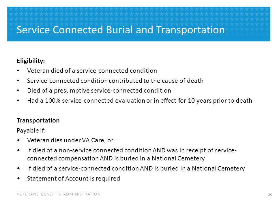 VETERANS BENEFITS ADMINISTRATION Service Connected Burial and Transportation Eligibility: Veteran died of a service-connected condition Service-connec