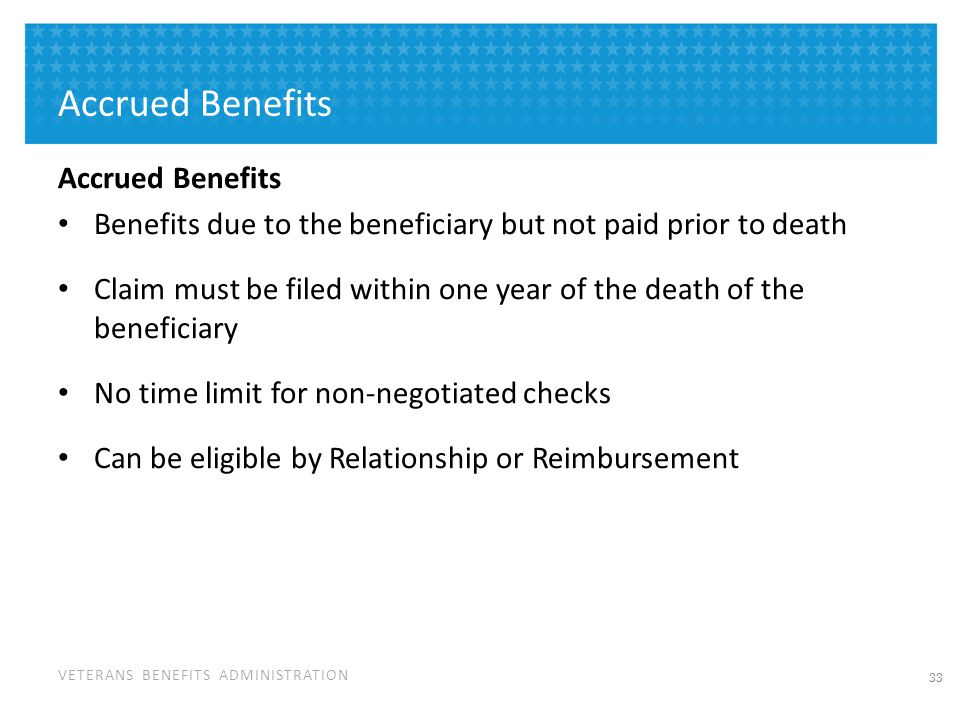 VETERANS BENEFITS ADMINISTRATION Accrued Benefits Benefits due to the beneficiary but not paid prior to death Claim must be filed within one year of t