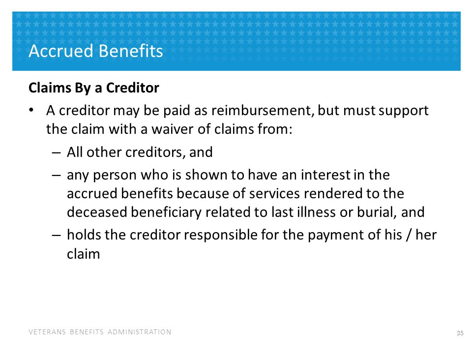 VETERANS BENEFITS ADMINISTRATION Accrued Benefits Claims By a Creditor A creditor may be paid as reimbursement, but must support the claim with a waiv