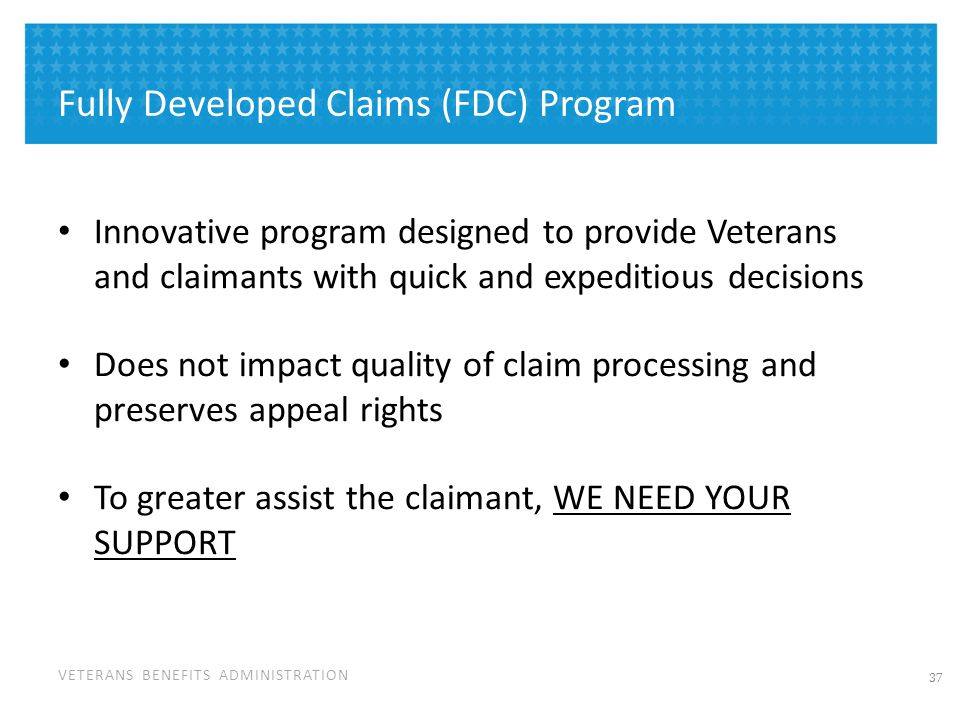 VETERANS BENEFITS ADMINISTRATION Fully Developed Claims (FDC) Program Innovative program designed to provide Veterans and claimants with quick and exp