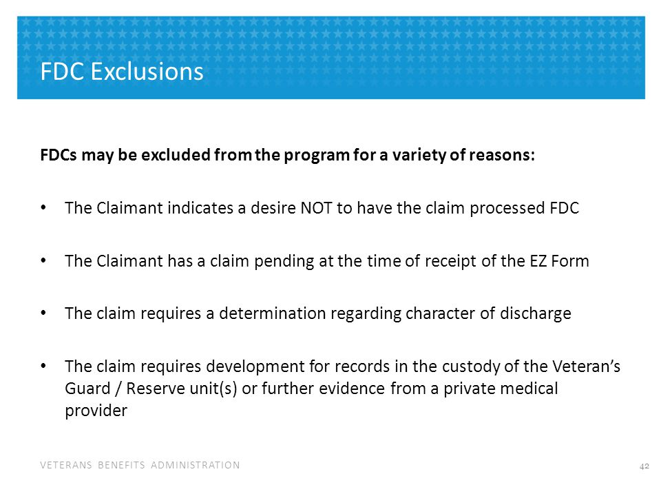 VETERANS BENEFITS ADMINISTRATION FDC Exclusions FDCs may be excluded from the program for a variety of reasons: The Claimant indicates a desire NOT to