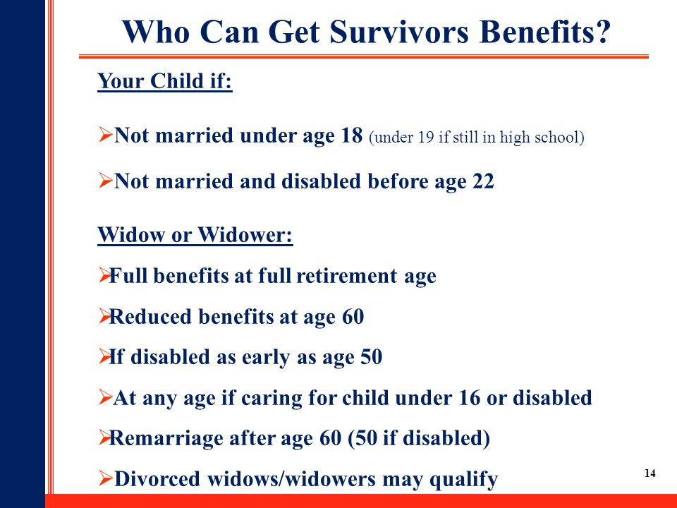 14 Who Can Get Survivors Benefits? Your Child if:  Not married under age 18 (under 19 if still in high school)  Not married and disabled before age