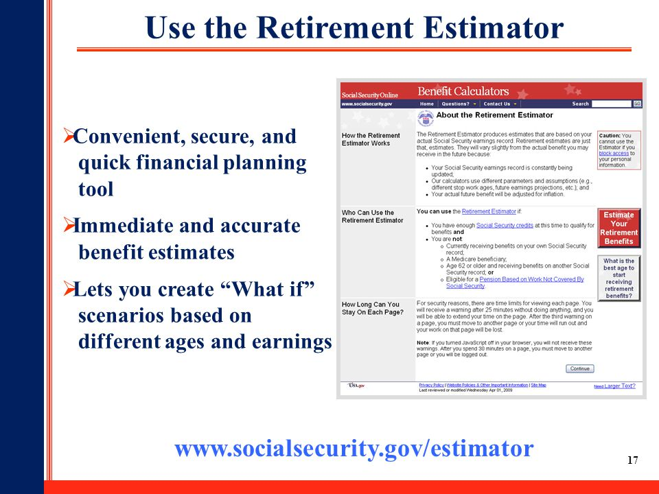 17 Use the Retirement Estimator www.socialsecurity.gov/estimator  Convenient, secure, and quick financial planning tool  Immediate and accurate bene
