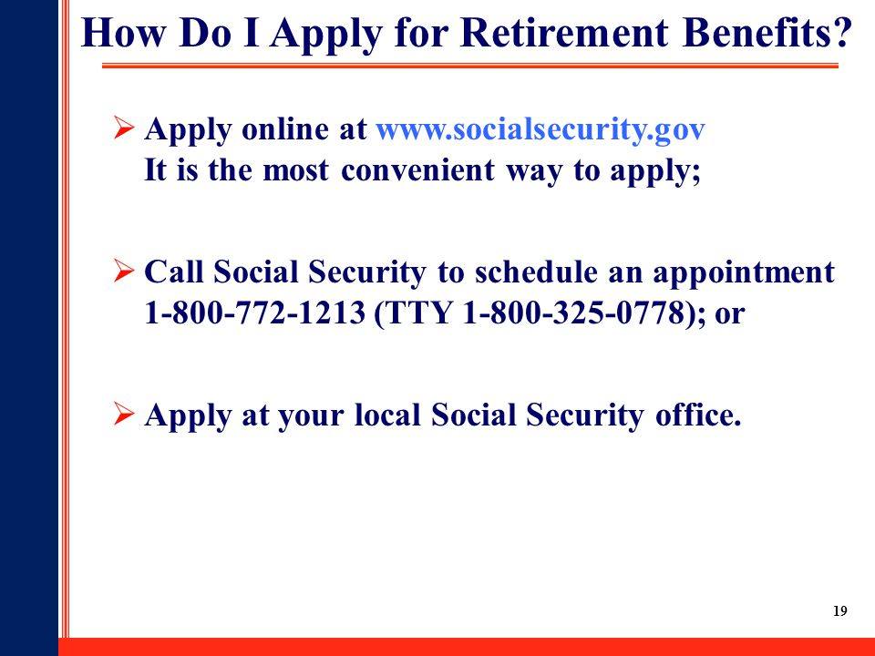 19  Apply online at www.socialsecurity.gov It is the most convenient way to apply;  Call Social Security to schedule an appointment 1-800-772-1213 (
